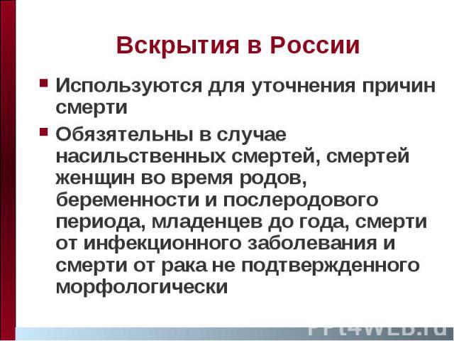 Вскрытия в России Используются для уточнения причин смерти Обязятельны в случае насильственных смертей, смертей женщин во время родов, беременности и послеродового периода, младенцев до года, смерти от инфекционного заболевания и смерти от рака не п…
