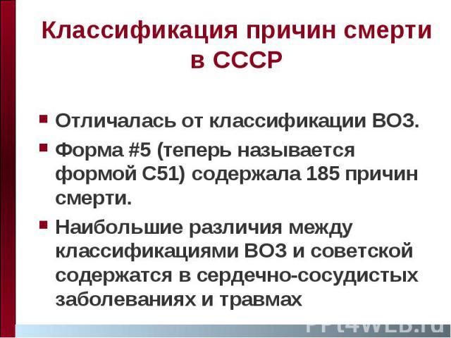 Классификация причин смерти в СССР Отличалась от классификации ВОЗ. Форма #5 (теперь называется формой C51) содержала 185 причин смерти. Наибольшие различия между классификациями ВОЗ и советской содержатся в сердечно-сосудистых заболеваниях и травмах