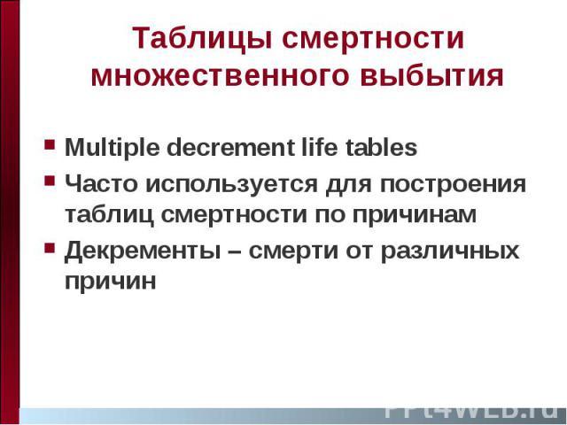 Таблицы смертности множественного выбытия Multiple decrement life tables Часто используется для построения таблиц смертности по причинам Декременты – смерти от различных причин