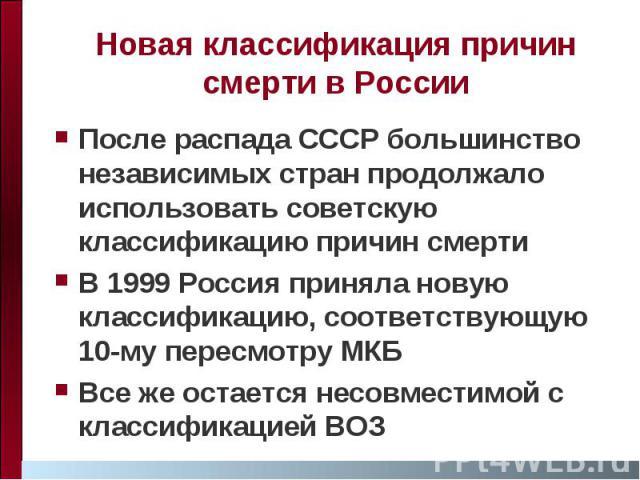 Новая классификация причин смерти в России После распада СССР большинство независимых стран продолжало использовать советскую классификацию причин смерти В 1999 Россия приняла новую классификацию, соответствующую 10-му пересмотру МКБ Все же остается…