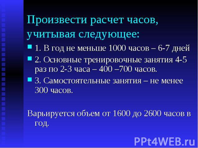 Произвести расчет часов, учитывая следующее: 1. В год не меньше 1000 часов – 6-7 дней 2. Основные тренировочные занятия 4-5 раз по 2-3 часа – 400 –700 часов. 3. Самостоятельные занятия – не менее 300 часов. Варьируется объем от 1600 до 2600 часов в год.