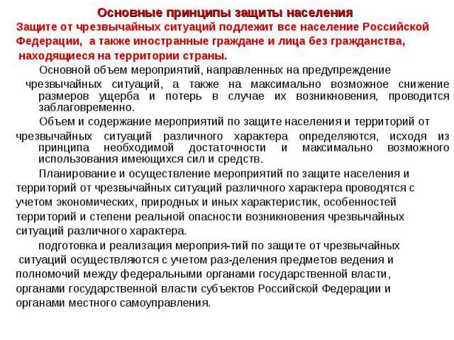 Основные принципы защиты населения Защите от чрезвычайных ситуаций подлежит все население Российской Федерации, а также иностранные граждане и лица без гражданства, находящиеся на территории страны. Основной объем мероприятий, направленных на предуп…