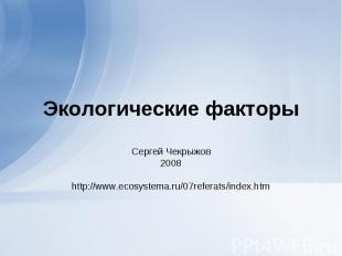 Экологические факторы Сергей Чекрыжов 2008 http://www.ecosystema.ru/07referats/i