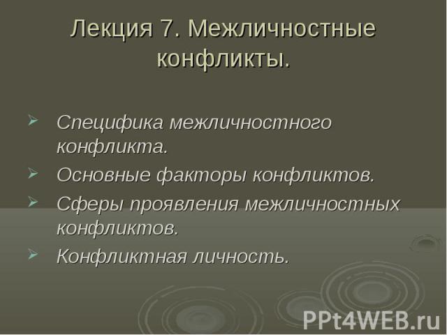 Лекция 7. Межличностные конфликты. Специфика межличностного конфликта. Основные факторы конфликтов. Сферы проявления межличностных конфликтов. Конфликтная личность.