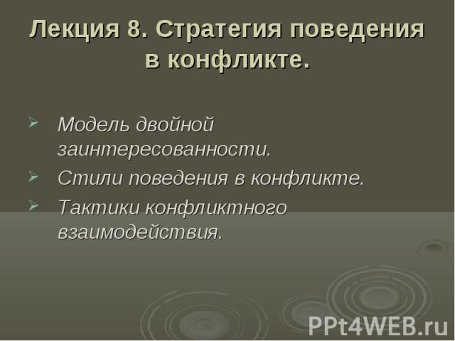 Лекция 8. Стратегия поведения в конфликте. Модель двойной заинтересованности. Стили поведения в конфликте. Тактики конфликтного взаимодействия.