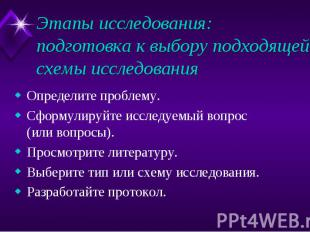 Этапы исследования: подготовка к выбору подходящей схемы исследования Определите