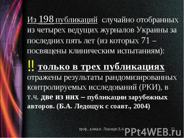 Из 198 публикаций случайно отобранных из четырех ведущих журналов Украины за последних пять лет (из которых 71 – посвящены клиническим испытаниям): только в трех публикациях отражены результаты рандомизированных контролируемых исследований (РКИ), в …