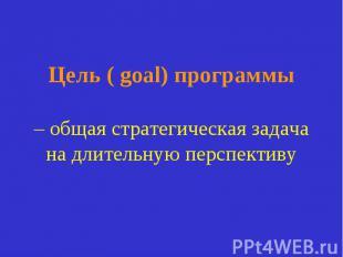Цель ( goal) программы – общая стратегическая задача на длительную перспективу