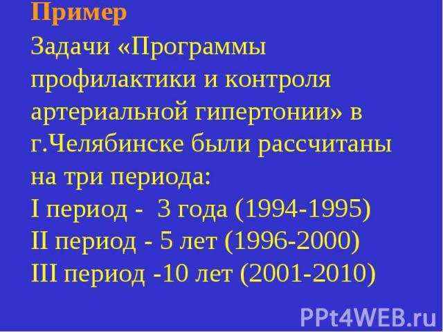 Пример Задачи «Программы профилактики и контроля артериальной гипертонии» в г.Челябинске были рассчитаны на три периода: I период - 3 года (1994-1995) II период - 5 лет (1996-2000) III период -10 лет (2001-2010)