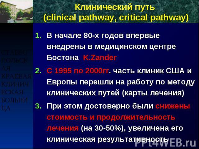 Клинический путь (clinical pathway, critical pathway) В начале 80-х годов впервые внедрены в медицинском центре Бостона K.Zander С 1995 по 2000гг. часть клиник США и Европы перешли на работу по методу клинических путей (карты лечения) При этом досто…