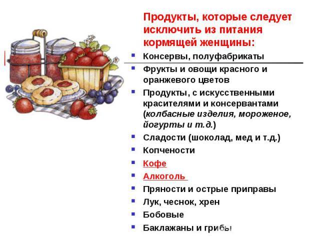 Продукты, которые следует исключить из питания кормящей женщины: Продукты, которые следует исключить из питания кормящей женщины: Консервы, полуфабрикаты Фрукты и овощи красного и оранжевого цветов Продукты, с искусственными красителями и консервант…