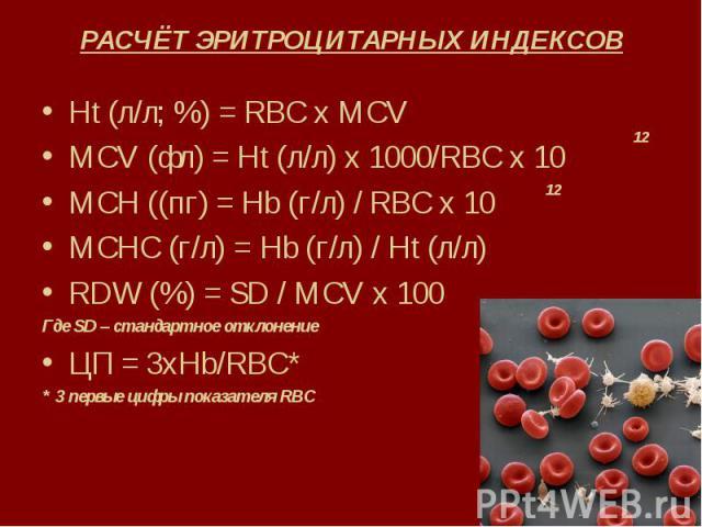 РАСЧЁТ ЭРИТРОЦИТАРНЫХ ИНДЕКСОВ Ht (л/л; %) = RBC x MCV MCV (фл) = Ht (л/л) х 1000/RBC x 10 MCH ((пг) = Нb (г/л) / RBC x 10 MCHC (г/л) = Hb (г/л) / Ht (л/л) RDW (%) = SD / MCV x 100 Где SD – стандартное отклонение ЦП = 3хHb/RBC* * 3 первые цифры пока…