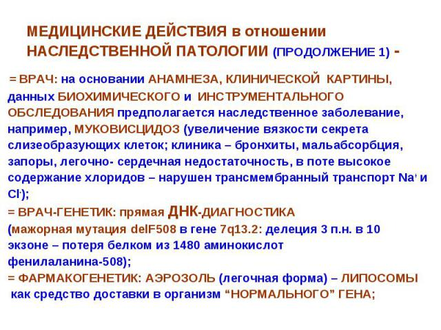 МЕДИЦИНСКИЕ ДЕЙСТВИЯ в отношении НАСЛЕДСТВЕННОЙ ПАТОЛОГИИ (ПРОДОЛЖЕНИЕ 1) - = ВРАЧ: на основании АНАМНЕЗА, КЛИНИЧЕСКОЙ КАРТИНЫ, данных БИОХИМИЧЕСКОГО и ИНСТРУМЕНТАЛЬНОГО ОБСЛЕДОВАНИЯ предполагается наследственное заболевание, например, МУКОВИСЦИДОЗ …