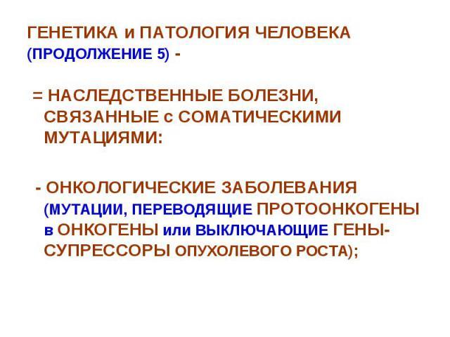 ГЕНЕТИКА и ПАТОЛОГИЯ ЧЕЛОВЕКА (ПРОДОЛЖЕНИЕ 5) - = НАСЛЕДСТВЕННЫЕ БОЛЕЗНИ, СВЯЗАННЫЕ с СОМАТИЧЕСКИМИ МУТАЦИЯМИ: - ОНКОЛОГИЧЕСКИЕ ЗАБОЛЕВАНИЯ (МУТАЦИИ, ПЕРЕВОДЯЩИЕ ПРОТООНКОГЕНЫ в ОНКОГЕНЫ или ВЫКЛЮЧАЮЩИЕ ГЕНЫ-СУПРЕССОРЫ ОПУХОЛЕВОГО РОСТА);