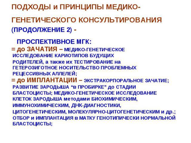 ПОДХОДЫ и ПРИНЦИПЫ МЕДИКО-ГЕНЕТИЧЕСКОГО КОНСУЛЬТИРОВАНИЯ (ПРОДОЛЖЕНИЕ 2) - ПРОСПЕКТИВНОЕ МГК: = до ЗАЧАТИЯ – МЕДИКО-ГЕНЕТИЧЕСКОЕ ИССЛЕДОВАНИЕ КАРИОТИПОВ БУДУЩИХ РОДИТЕЛЕЙ, а также их ТЕСТИРОВАНИЕ на ГЕТЕРОЗИГОТНОЕ НОСИТЕЛЬСТВО ПРОБЛЕМНЫХ РЕЦЕССИВНЫХ…