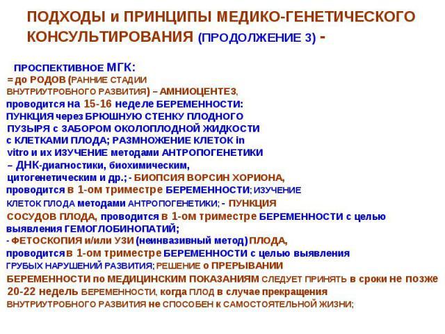 ПОДХОДЫ и ПРИНЦИПЫ МЕДИКО-ГЕНЕТИЧЕСКОГО КОНСУЛЬТИРОВАНИЯ (ПРОДОЛЖЕНИЕ 3) - ПРОСПЕКТИВНОЕ МГК: = до РОДОВ (РАННИЕ СТАДИИ ВНУТРИУТРОБНОГО РАЗВИТИЯ) – АМНИОЦЕНТЕЗ, проводится на 15-16 неделе БЕРЕМЕННОСТИ: ПУНКЦИЯ через БРЮШНУЮ СТЕНКУ ПЛОДНОГО ПУЗЫРЯ с …
