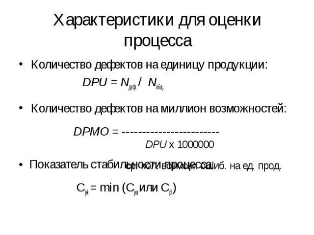 Количество дефектов на единицу продукции: Количество дефектов на единицу продукции: DPU = Nдеф. / Nобщ. Количество дефектов на миллион возможностей: DPMO = ------------------------ • Показатель стабильности процесса: Cpk = min (Cpu или Cpl)