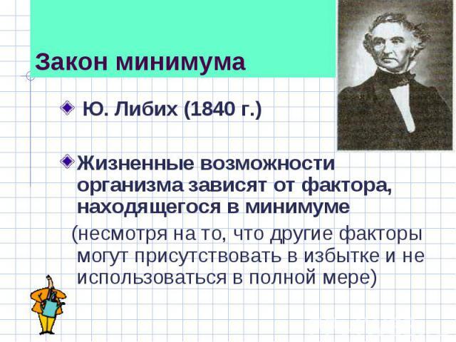 . Либих (1840 г.) Жизненные возможности организма зависят от фактора, находящегося в минимуме (несмотря на то, что другие факторы могут присутствовать в избытке и не использоваться в полной мере)
