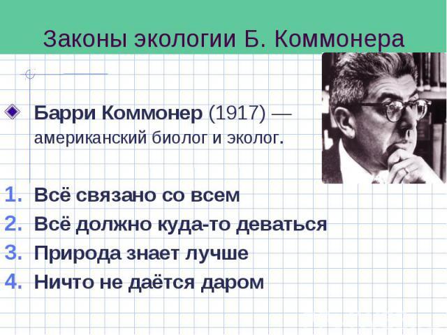 Барри Коммонер (1917)— американский биолог и эколог. Барри Коммонер (1917)— американский биолог и эколог. Всё связано со всем Всё должно куда-то деваться Природа знает лучше Ничто не даётся даром