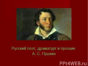 Русский поэт, драматург и прозаик Русский поэт, драматург и прозаик А. С. Пушкин
