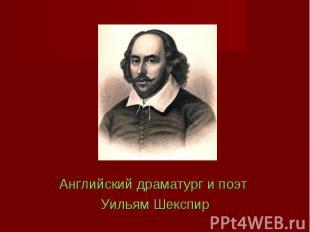 Английский драматург и поэт Английский драматург и поэт Уильям Шекспир