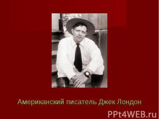 Американский писатель Джек Лондон Американский писатель Джек Лондон