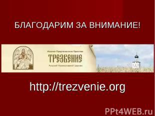 БЛАГОДАРИМ ЗА ВНИМАНИЕ! http://trezvenie.org