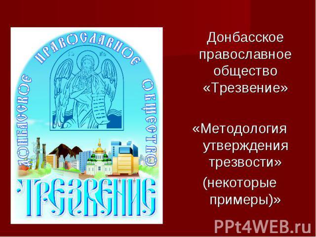 Донбасское православное общество «Трезвение» Донбасское православное общество «Трезвение» «Методология утверждения трезвости» (некоторые примеры)»