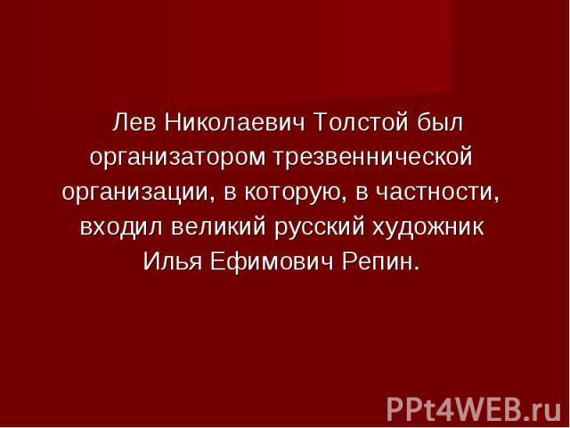 Лев Николаевич Толстой был организатором трезвеннической организации, в которую, в частности, входил великий русский художник Илья Ефимович Репин.