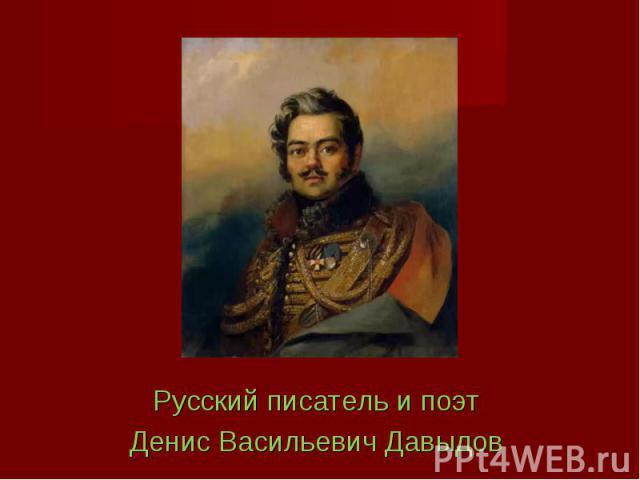 Русский писатель и поэт Русский писатель и поэт Денис Васильевич Давыдов