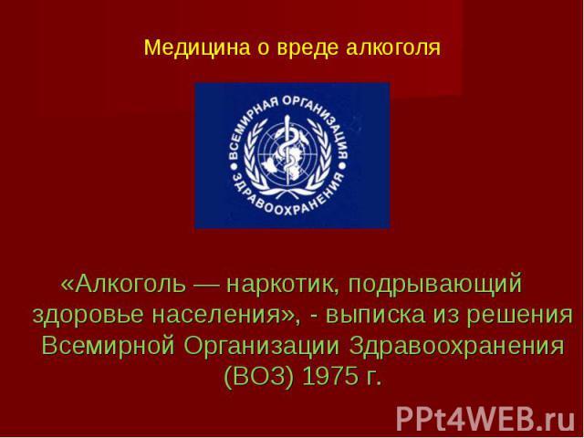 «Алкоголь — наркотик, подрывающий здоровье населения», - выписка из решения Всемирной Организации Здравоохранения (ВОЗ) 1975 г. «Алкоголь — наркотик, подрывающий здоровье населения», - выписка из решения Всемирной Организации Здравоохранения (ВОЗ) 1975 г.