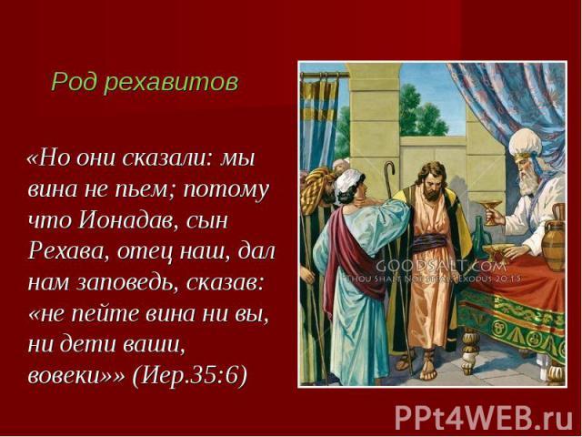 Род рехавитов «Но они сказали: мы вина не пьем; потому что Ионадав, сын Рехава, отец наш, дал нам заповедь, сказав: «не пейте вина ни вы, ни дети ваши, вовеки»» (Иер.35:6)