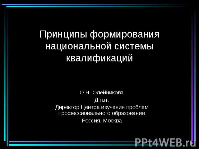 Принципы формирования национальной системы квалификаций О.Н. Олейникова Д.п.н. Директор Центра изучения проблем профессионального образования Россия, Москва