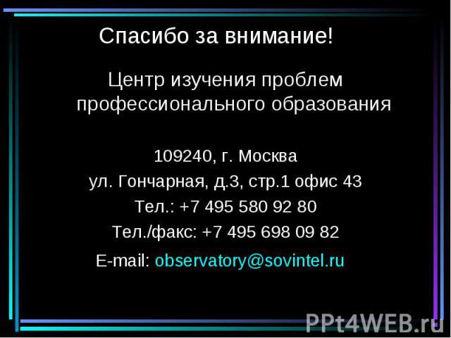 Спасибо за внимание! Центр изучения проблем профессионального образования 109240, г. Москва ул. Гончарная, д.3, стр.1 офис 43 Тел.: +7 495 580 92 80 Тел./факс: +7 495 698 09 82 E-mail: observatory@sovintel.ru