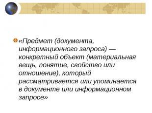 «Предмет (документа, информационного запроса)— конкретный объект (материал