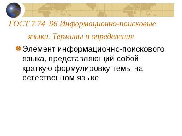ГОСТ7.74–96 Информационно-поисковые языки. Термины и определения Элемент информационно-поискового языка, представляющий собой краткую формулировку темы на естественном языке