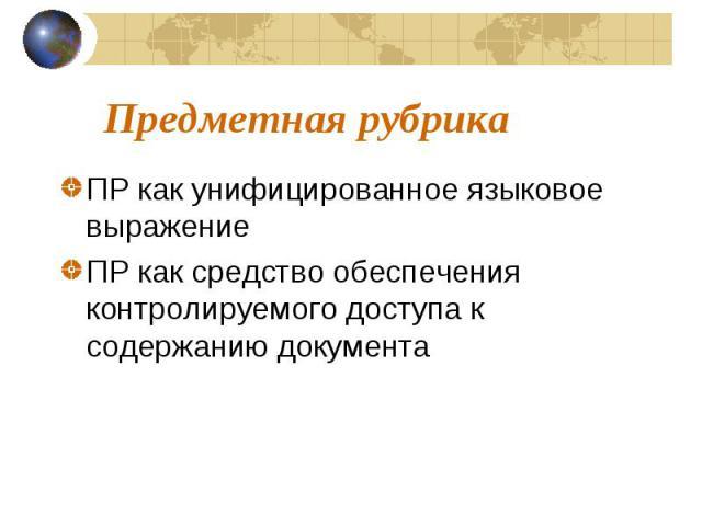 Предметная рубрика ПР как унифицированное языковое выражение ПР как средство обеспечения контролируемого доступа к содержанию документа