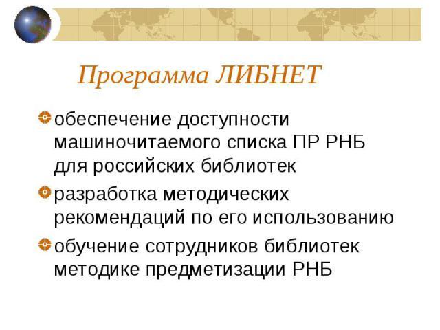 Программа ЛИБНЕТ обеспечение доступности машиночитаемого списка ПР РНБ для российских библиотек разработка методических рекомендаций по его использованию обучение сотрудников библиотек методике предметизации РНБ