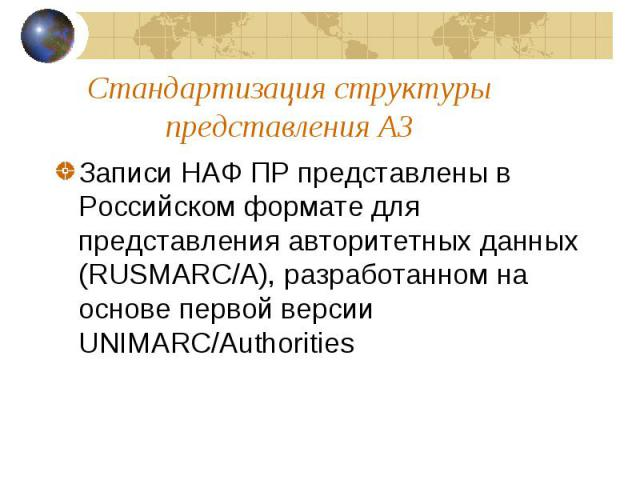 Стандартизация структуры представления АЗ Записи НАФ ПР представлены в Российском формате для представления авторитетных данных (RUSMARC/A), разработанном на основе первой версии UNIMARC/Authorities