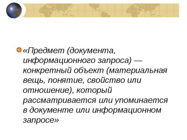 «Предмет (документа, информационного запроса)— конкретный объект (материальная вещь, понятие, свойство или отношение), который рассматривается или упоминается в документе или информационном запросе»