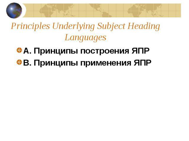 Principles Underlying Subject Heading Languages A.Принципы построения ЯПР B. Принципы применения ЯПР