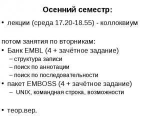 Осенний семестр: лекции (среда 17.20-18.55) - коллоквиум потом занятия по вторни