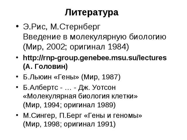 Литература Э.Рис, М.Стернберг Введение в молекулярную биологию (Мир, 2002; оригинал 1984) http://rnp-group.genebee.msu.su/lectures (А. Головин) Б.Льюин «Гены» (Мир, 1987) Б.Албертс - … - Дж. Уотсон «Молекулярная биология клетки» (Мир, 1994; оригинал…