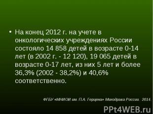 На конец 2012 г. на учете в онкологических учреждениях России состояло 14 858 де