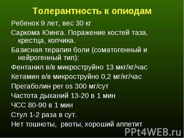 Ребенок 9 лет, вес 30 кг Ребенок 9 лет, вес 30 кг Саркома Юинга. Поражение костей таза, крестца, копчика. Базисная терапия боли (соматогенный и нейрогенный тип): Фентанил в/в микроструйно 13 мкг/кг/час Кетамин в/в микроструйно 0,2 мг/кг/час Прегабол…