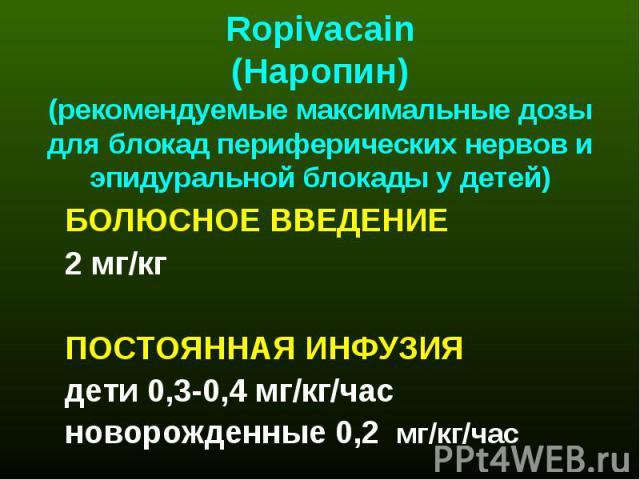 Ropivacain (Наропин) (рекомендуемые максимальные дозы для блокад периферических нервов и эпидуральной блокады у детей) БОЛЮСНОЕ ВВЕДЕНИЕ 2 мг/кг ПОСТОЯННАЯ ИНФУЗИЯ дети 0,3-0,4 мг/кг/час новорожденные 0,2 мг/кг/час