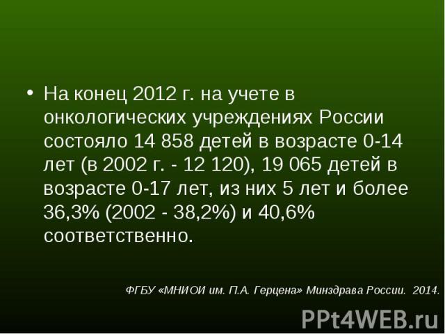 На конец 2012 г. на учете в онкологических учреждениях России состояло 14 858 детей в возрасте 0-14 лет (в 2002 г. - 12 120), 19 065 детей в возрасте 0-17 лет, из них 5 лет и более 36,3% (2002 - 38,2%) и 40,6% соответственно. На конец 2012 г. на уче…