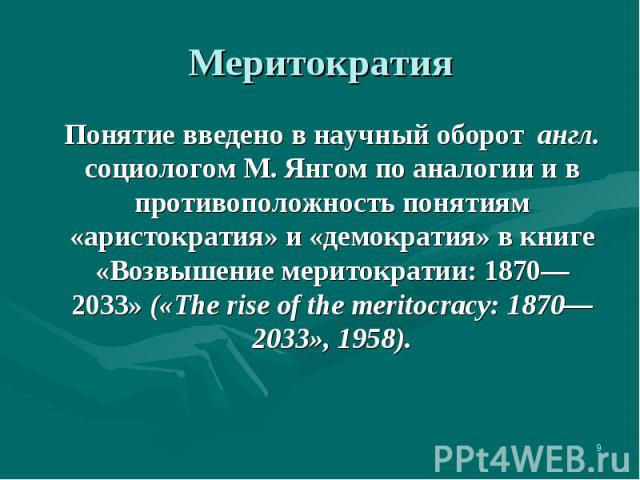 Понятие введено в научный оборот англ. социологом М. Янгом по аналогии и в противоположность понятиям «аристократия» и «демократия» в книге «Возвышение меритократии: 1870—2033» («The rise of the meritocracy: 1870—2033», 1958). Понятие введено в науч…