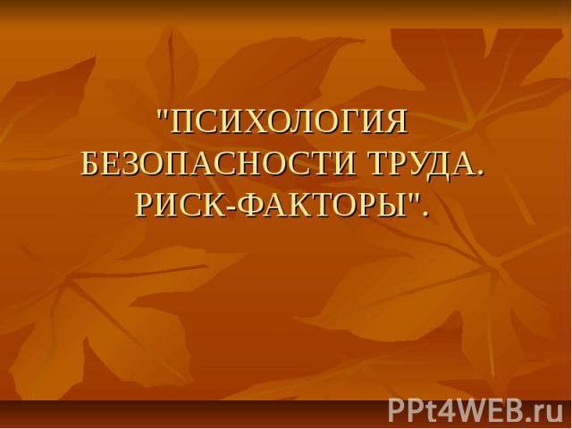 """""""ПСИХОЛОГИЯ БЕЗОПАСНОСТИ ТРУДА. РИСК-ФАКТОРЫ""""."""