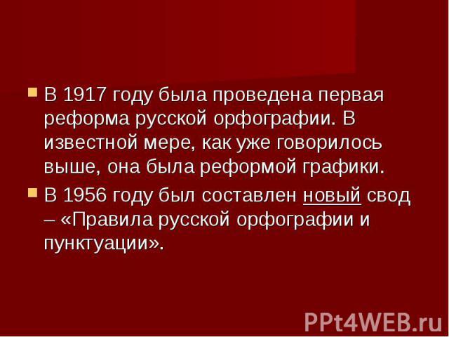 В 1917 году была проведена первая реформа русской орфографии. В известной мере, как уже говорилось выше, она была реформой графики. В 1956 году был составленновыйсвод – «Правила русской орфографии и пунктуации».